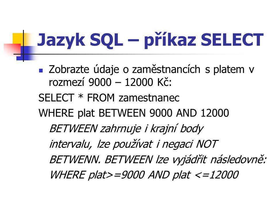 Jazyk SQL – příkaz SELECT Zobrazte údaje o zaměstnancích s platem v rozmezí 9000 – 12000 Kč: SELECT * FROM zamestnanec WHERE plat BETWEEN 9000 AND 12000 BETWEEN zahrnuje i krajní body intervalu, lze používat i negaci NOT BETWENN.
