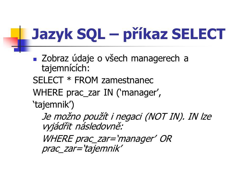 Jazyk SQL – příkaz SELECT Zobraz údaje o všech managerech a tajemnících: SELECT * FROM zamestnanec WHERE prac_zar IN ('manager', 'tajemnik') Je možno použít i negaci (NOT IN).