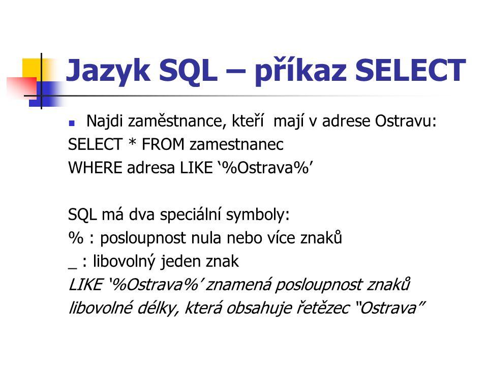 Jazyk SQL – příkaz SELECT Najdi zaměstnance, kteří mají v adrese Ostravu: SELECT * FROM zamestnanec WHERE adresa LIKE '%Ostrava%' SQL má dva speciální symboly: % : posloupnost nula nebo více znaků _ : libovolný jeden znak LIKE '%Ostrava%' znamená posloupnost znaků libovolné délky, která obsahuje řetězec Ostrava