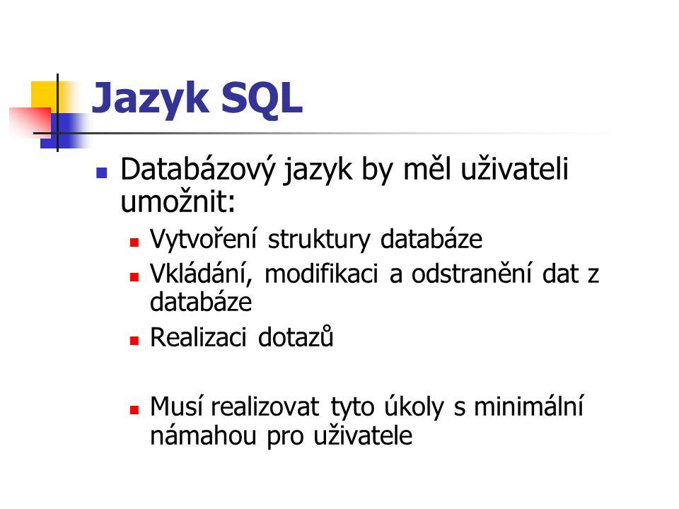 Jazyk SQL Databázový jazyk by měl uživateli umožnit: Vytvoření struktury databáze Vkládání, modifikaci a odstranění dat z databáze Realizaci dotazů Musí realizovat tyto úkoly s minimální námahou pro uživatele