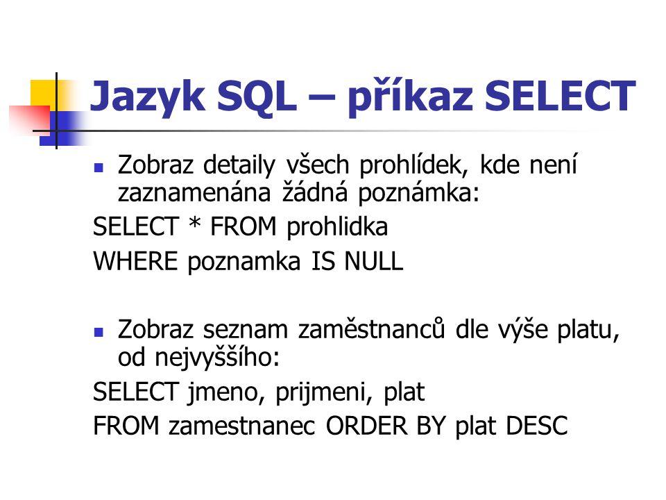 Jazyk SQL – příkaz SELECT Zobraz detaily všech prohlídek, kde není zaznamenána žádná poznámka: SELECT * FROM prohlidka WHERE poznamka IS NULL Zobraz seznam zaměstnanců dle výše platu, od nejvyššího: SELECT jmeno, prijmeni, plat FROM zamestnanec ORDER BY plat DESC