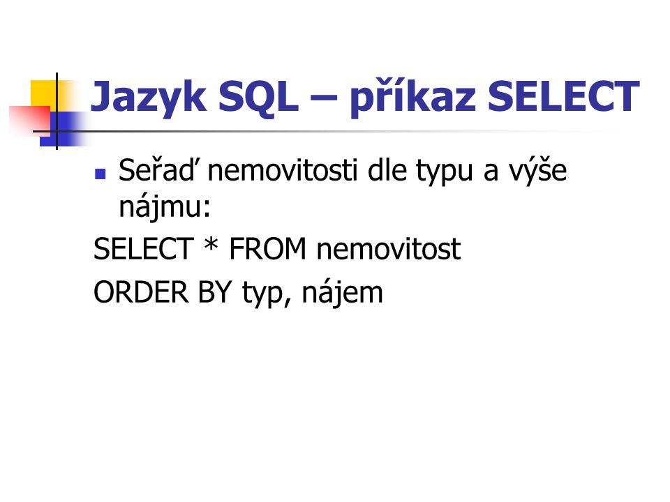 Jazyk SQL – příkaz SELECT Seřaď nemovitosti dle typu a výše nájmu: SELECT * FROM nemovitost ORDER BY typ, nájem