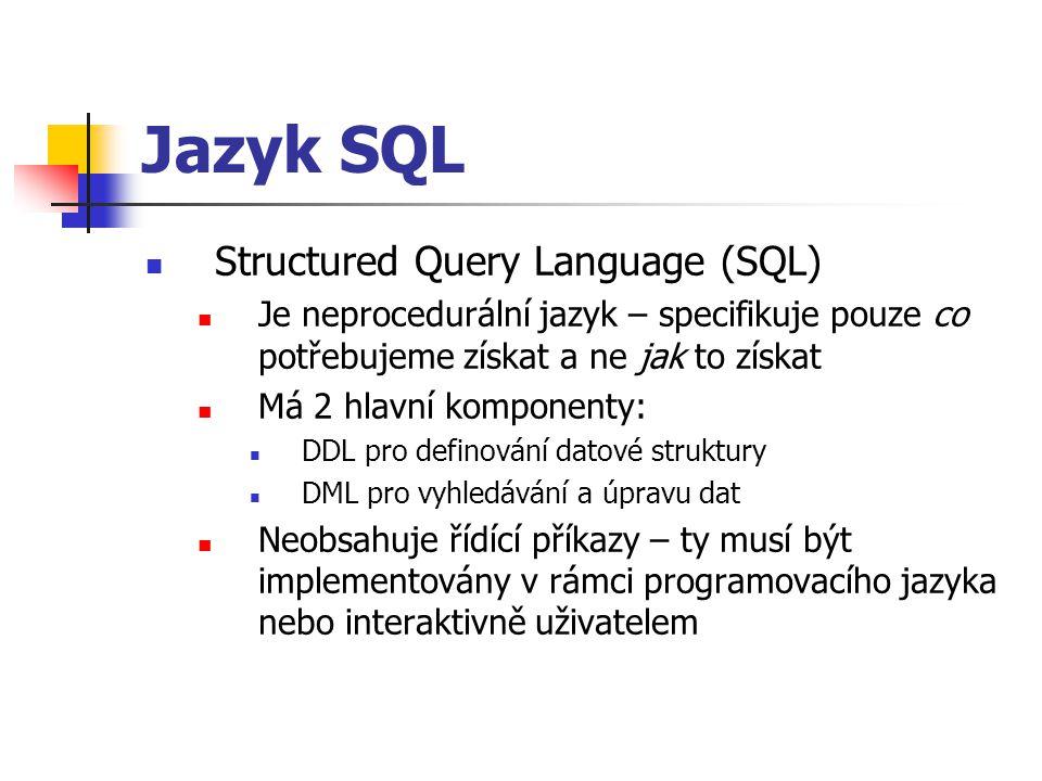Jazyk SQL Structured Query Language (SQL) Je neprocedurální jazyk – specifikuje pouze co potřebujeme získat a ne jak to získat Má 2 hlavní komponenty: DDL pro definování datové struktury DML pro vyhledávání a úpravu dat Neobsahuje řídící příkazy – ty musí být implementovány v rámci programovacího jazyka nebo interaktivně uživatelem