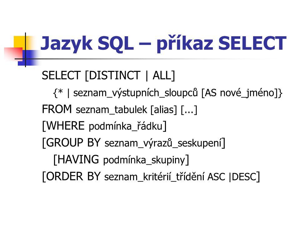 Jazyk SQL – příkaz SELECT SELECT [DISTINCT   ALL] {*   seznam_výstupních_sloupců [AS nové_jméno]} FROM seznam_tabulek [alias] [...] [WHERE podmínka_řádku ] [GROUP BY seznam_výrazů_seskupení ] [HAVING podmínka_skupiny ] [ORDER BY seznam_kritérií_třídění ASC  DESC ]