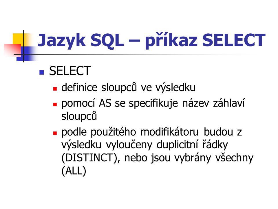 Jazyk SQL – příkaz SELECT SELECT definice sloupců ve výsledku pomocí AS se specifikuje název záhlaví sloupců podle použitého modifikátoru budou z výsledku vyloučeny duplicitní řádky (DISTINCT), nebo jsou vybrány všechny (ALL)