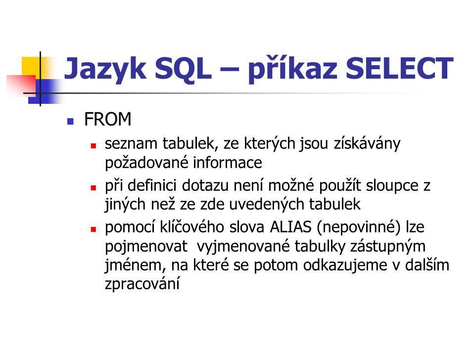 Jazyk SQL – příkaz SELECT FROM seznam tabulek, ze kterých jsou získávány požadované informace při definici dotazu není možné použít sloupce z jiných než ze zde uvedených tabulek pomocí klíčového slova ALIAS (nepovinné) lze pojmenovat vyjmenované tabulky zástupným jménem, na které se potom odkazujeme v dalším zpracování