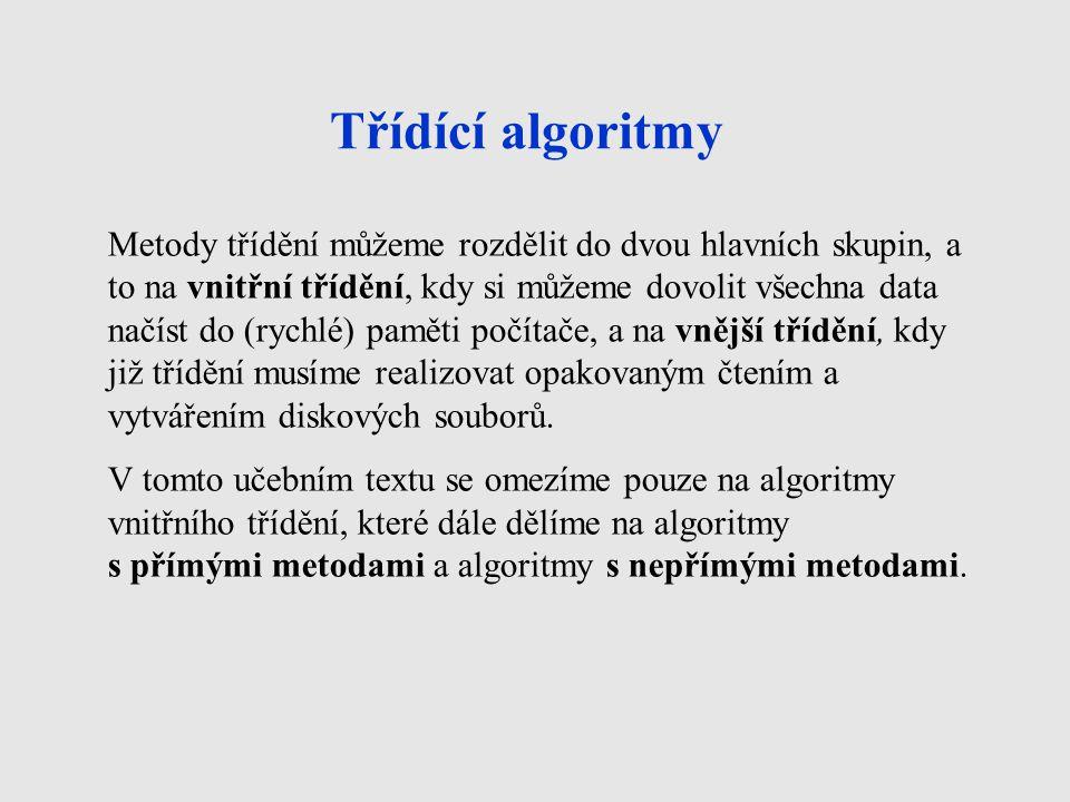 Třídící algoritmy Metody třídění můžeme rozdělit do dvou hlavních skupin, a to na vnitřní třídění, kdy si můžeme dovolit všechna data načíst do (rychlé) paměti počítače, a na vnější třídění, kdy již třídění musíme realizovat opakovaným čtením a vytvářením diskových souborů.