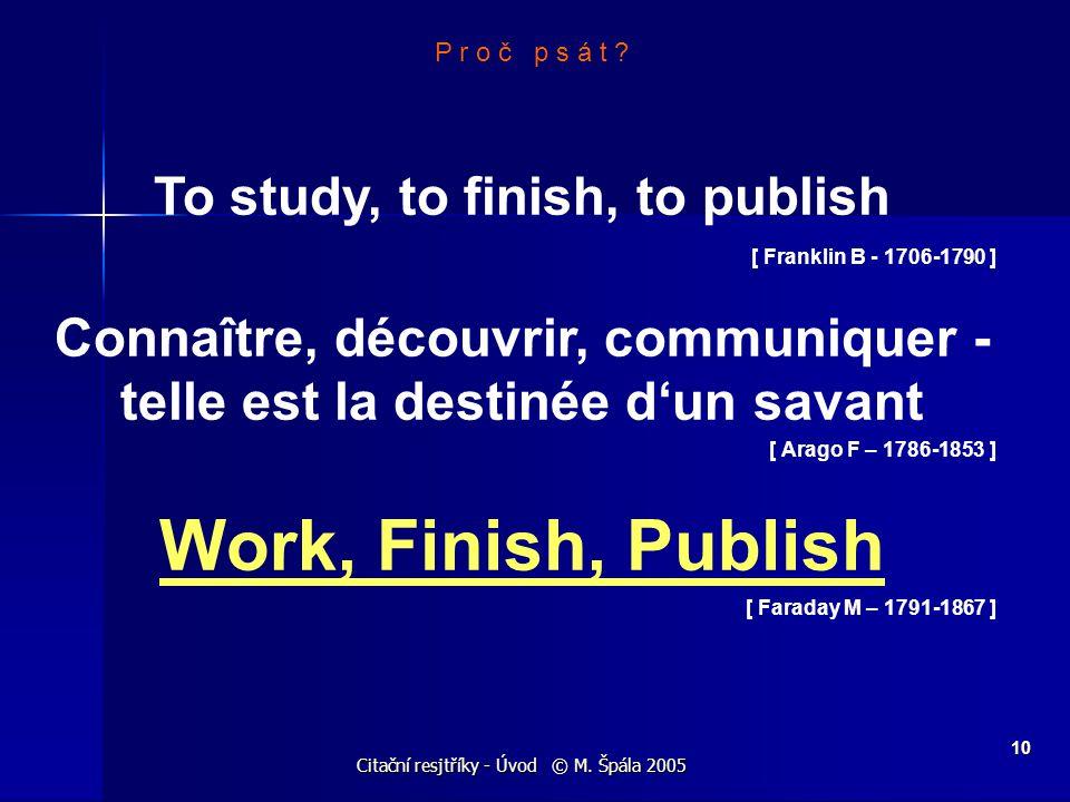 Citační resjtříky - Úvod © M. Špála 2005 10 P r o č p s á t ? To study, to finish, to publish [ Franklin B - 1706-1790 ] Connaître, découvrir, communi