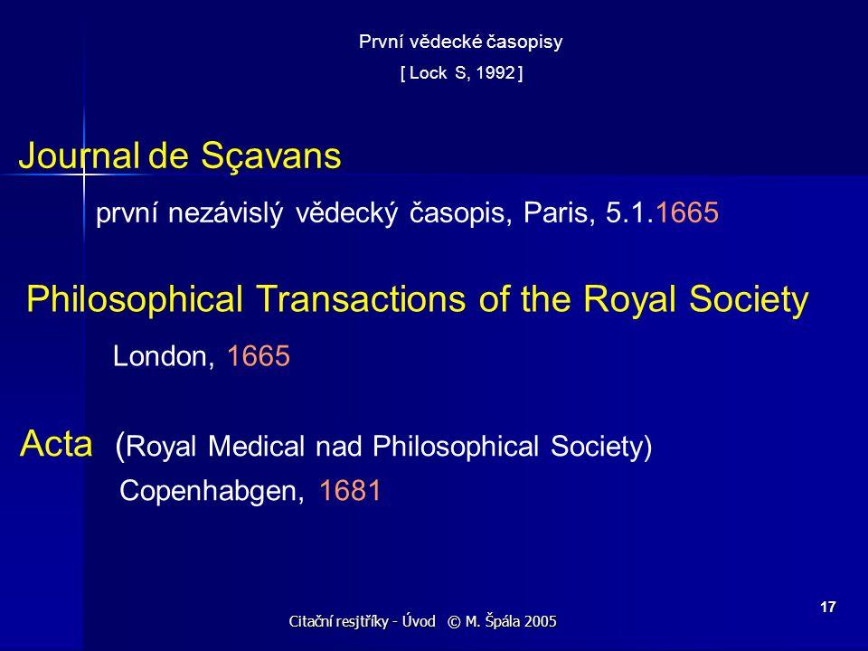 Citační resjtříky - Úvod © M. Špála 2005 17 První vědecké časopisy [ Lock S, 1992 ] Journal de Sçavans první nezávislý vědecký časopis, Paris, 5.1.166