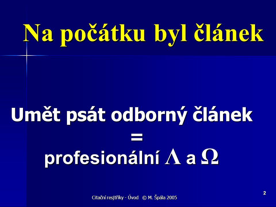 Citační resjtříky - Úvod © M. Špála 2005 2 Na počátku byl článek Umět psát odborný článek = profesionální Λ a Ω