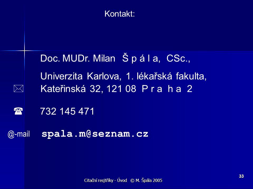 Citační resjtříky - Úvod © M. Špála 2005 33 Kontakt: Doc. MUDr. Milan Š p á l a, CSc., Univerzita Karlova, 1. lékařská fakulta,  Kateřinská 32, 121 0
