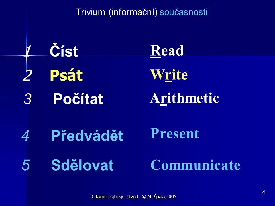 Citační resjtříky - Úvod © M. Špála 2005 4 Trivium (informační) současnosti 1 Číst 2 Psát 3 Počítat 4 Předvádět 5 Sdělovat Read Write Arithmetic Prese
