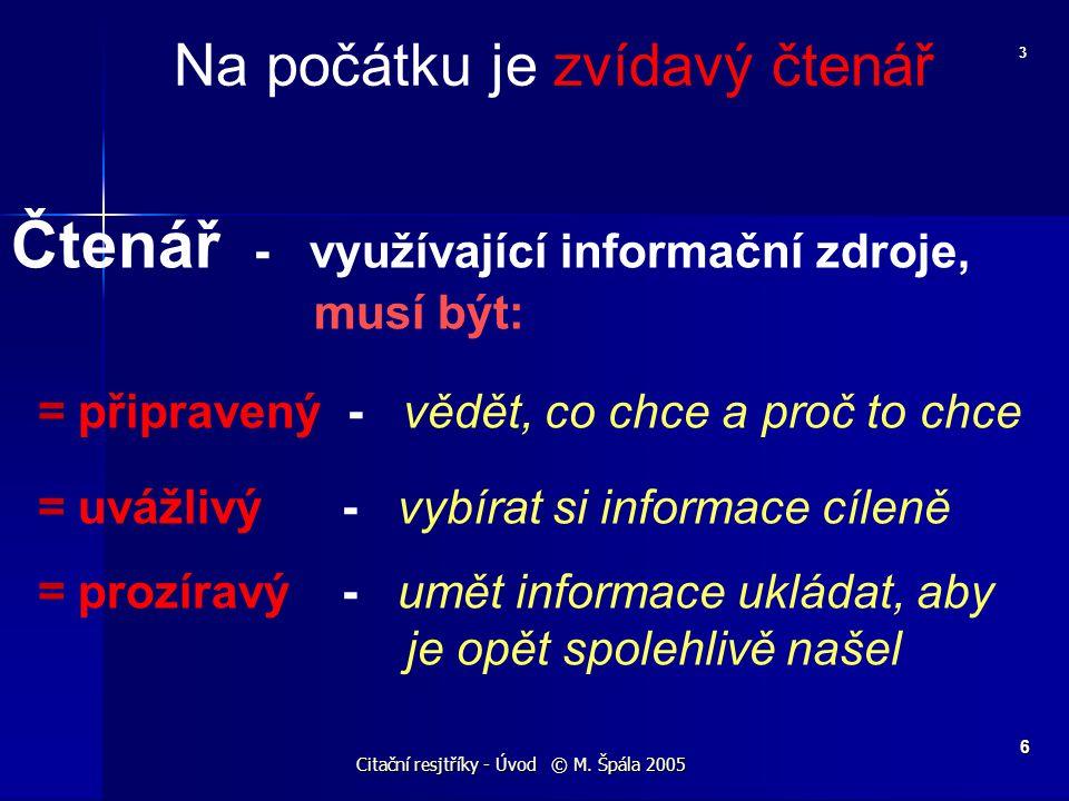 Citační resjtříky - Úvod © M. Špála 2005 6 Čtenář - využívající informační zdroje, musí být: = připravený - vědět, co chce a proč to chce = uvážlivý -