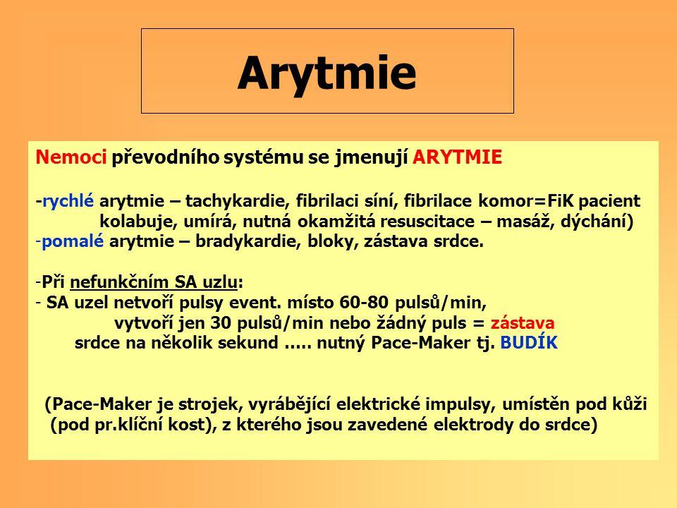 Arytmie Nemoci převodního systému se jmenují ARYTMIE -rychlé arytmie – tachykardie, fibrilaci síní, fibrilace komor=FiK pacient kolabuje, umírá, nutná okamžitá resuscitace – masáž, dýchání) -pomalé arytmie – bradykardie, bloky, zástava srdce.