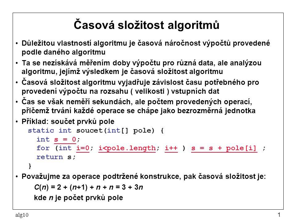 alg101 Časová složitost algoritmů Důležitou vlastností algoritmu je časová náročnost výpočtů provedené podle daného algoritmu Ta se nezískává měřením