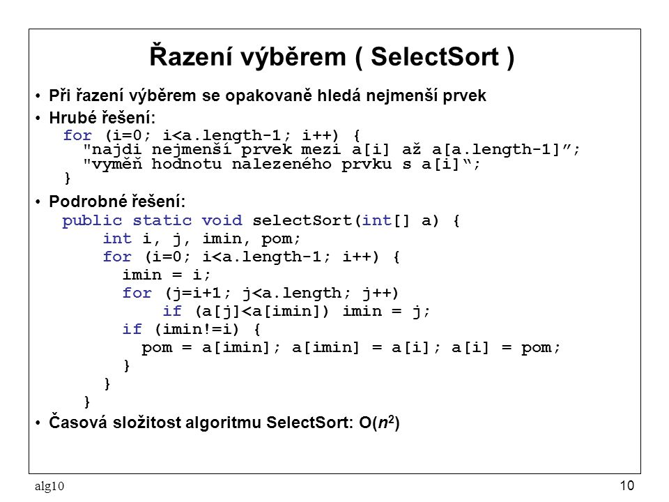 alg1010 Řazení výběrem ( SelectSort ) Při řazení výběrem se opakovaně hledá nejmenší prvek Hrubé řešení: for (i=0; i<a.length-1; i++) {