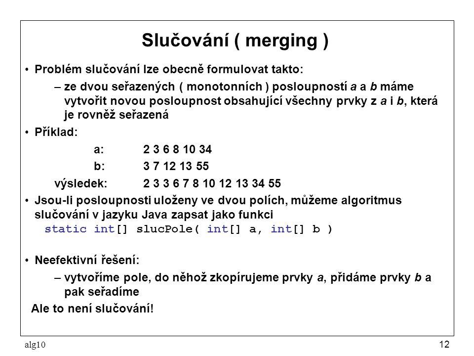 alg1012 Slučování ( merging ) Problém slučování lze obecně formulovat takto: –ze dvou seřazených ( monotonních ) posloupností a a b máme vytvořit novo