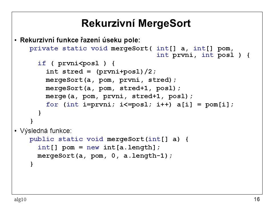 alg1016 Rekurzivní MergeSort Rekurzivní funkce řazení úseku pole: private static void mergeSort( int[] a, int[] pom, int prvni, int posl ) { if ( prvn