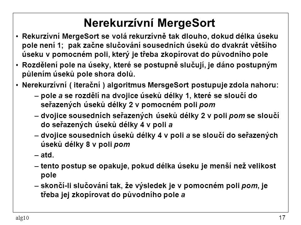 alg1017 Nerekurzívní MergeSort Rekurzívní MergeSort se volá rekurzívně tak dlouho, dokud délka úseku pole není 1; pak začne slučování sousedních úseků