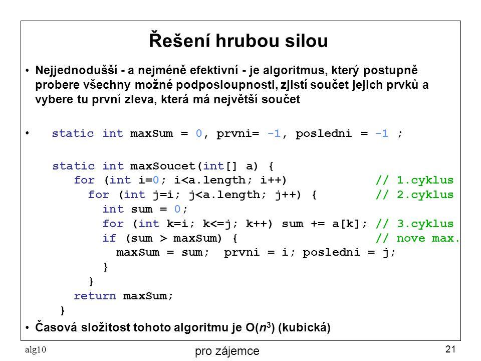 alg1021 Řešení hrubou silou Nejjednodušší - a nejméně efektivní - je algoritmus, který postupně probere všechny možné podposloupnosti, zjistí součet j