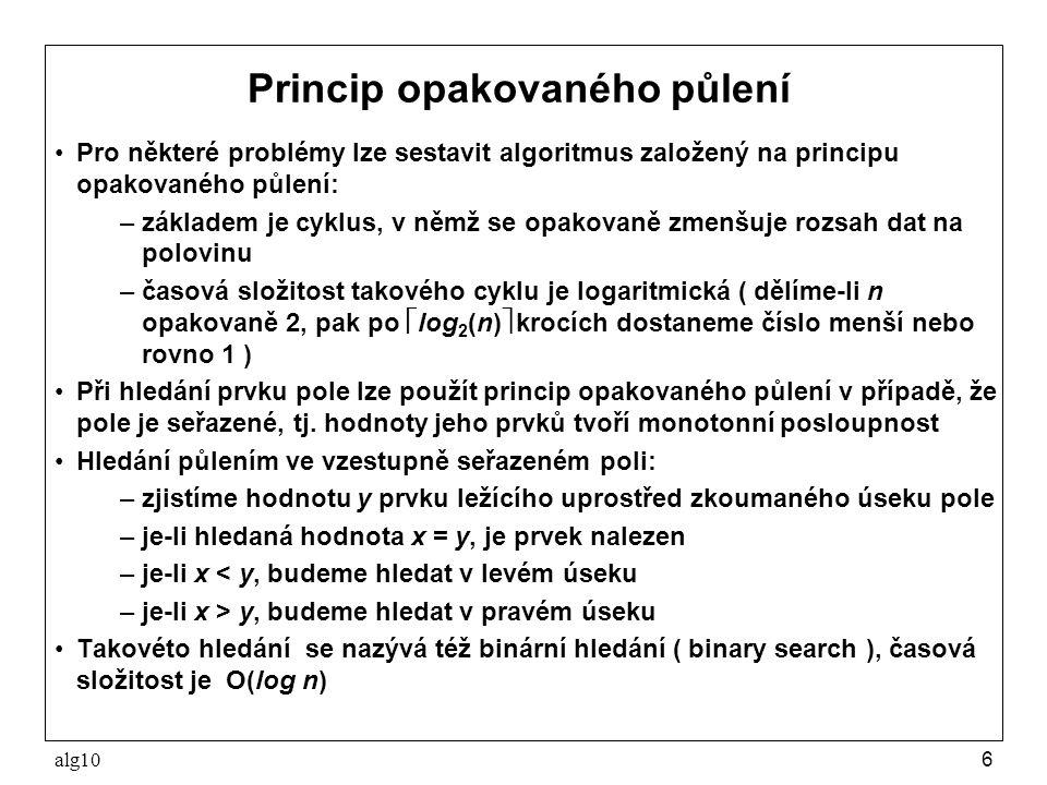 alg106 Princip opakovaného půlení Pro některé problémy lze sestavit algoritmus založený na principu opakovaného půlení: –základem je cyklus, v němž se