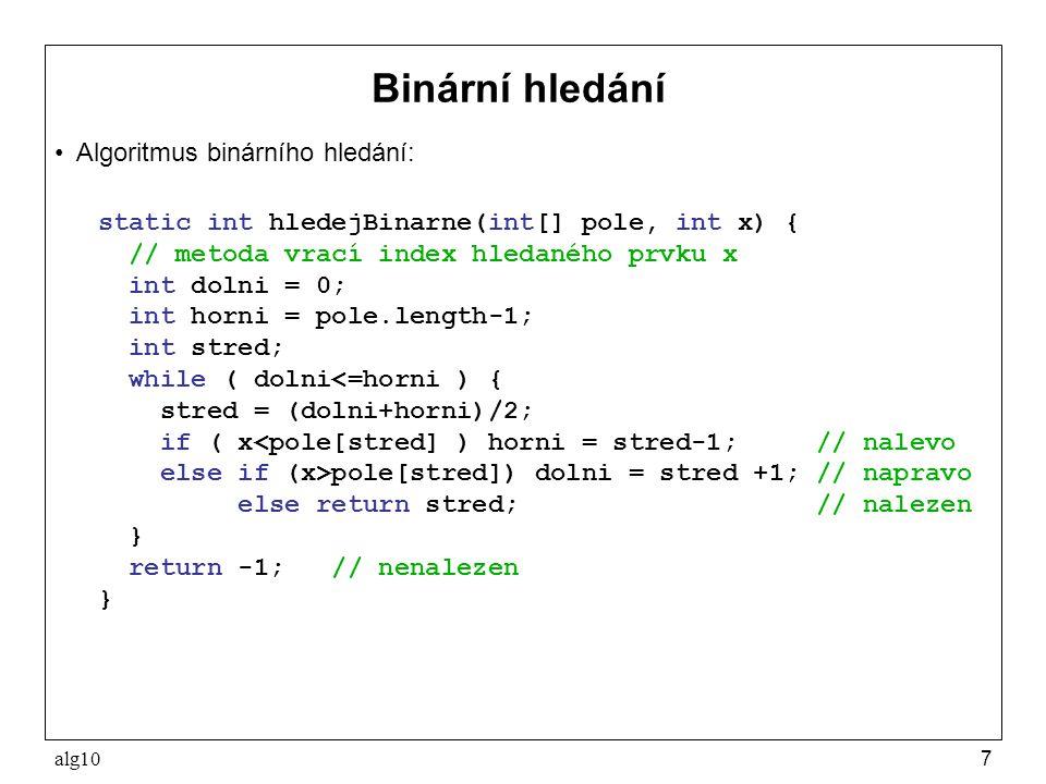 alg107 Binární hledání Algoritmus binárního hledání: static int hledejBinarne(int[] pole, int x) { // metoda vrací index hledaného prvku x int dolni =
