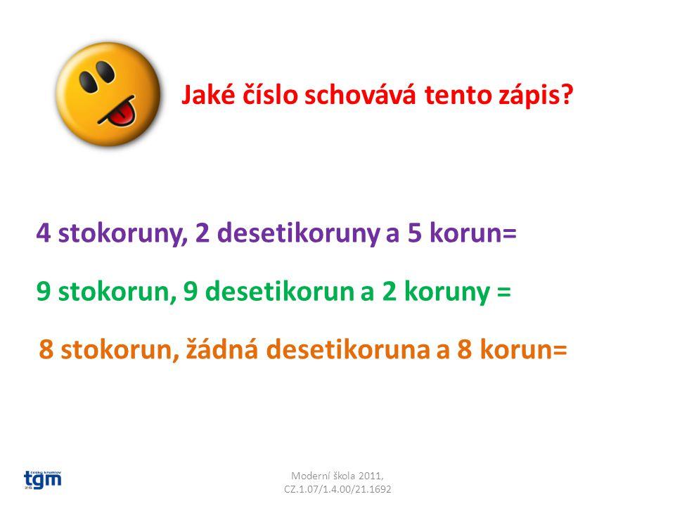 Moderní škola 2011, CZ.1.07/1.4.00/21.1692 Jaké číslo schovává tento zápis? 4 stokoruny, 2 desetikoruny a 5 korun= 9 stokorun, 9 desetikorun a 2 korun