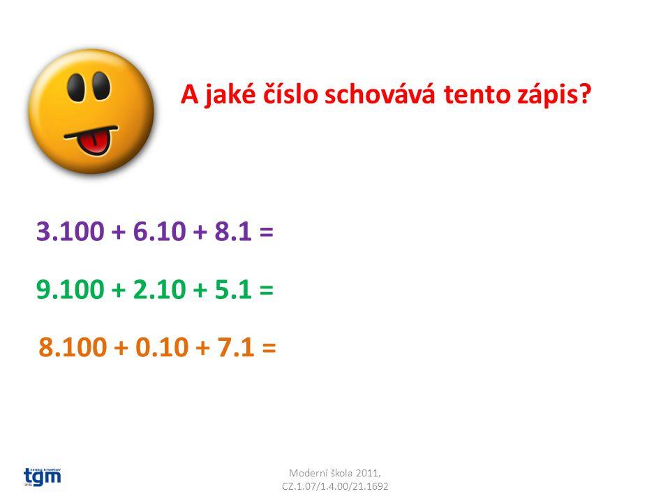 Moderní škola 2011, CZ.1.07/1.4.00/21.1692 A jaké číslo schovává tento zápis? 3.100 + 6.10 + 8.1 = 9.100 + 2.10 + 5.1 = 8.100 + 0.10 + 7.1 =