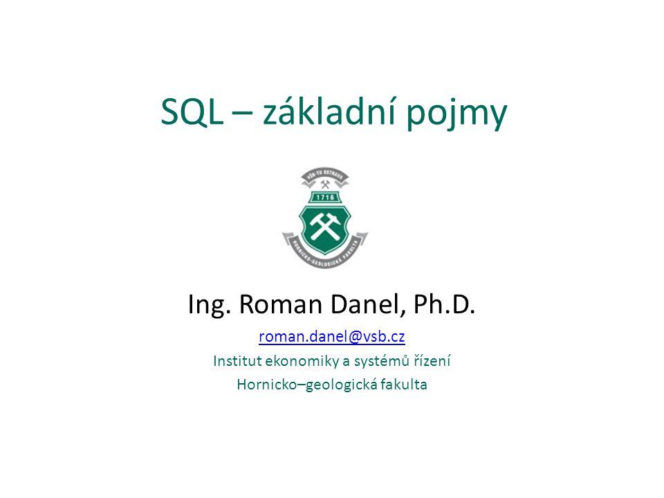 SQL – základní pojmy Ing. Roman Danel, Ph.D. roman.danel@vsb.cz Institut ekonomiky a systémů řízení Hornicko–geologická fakulta