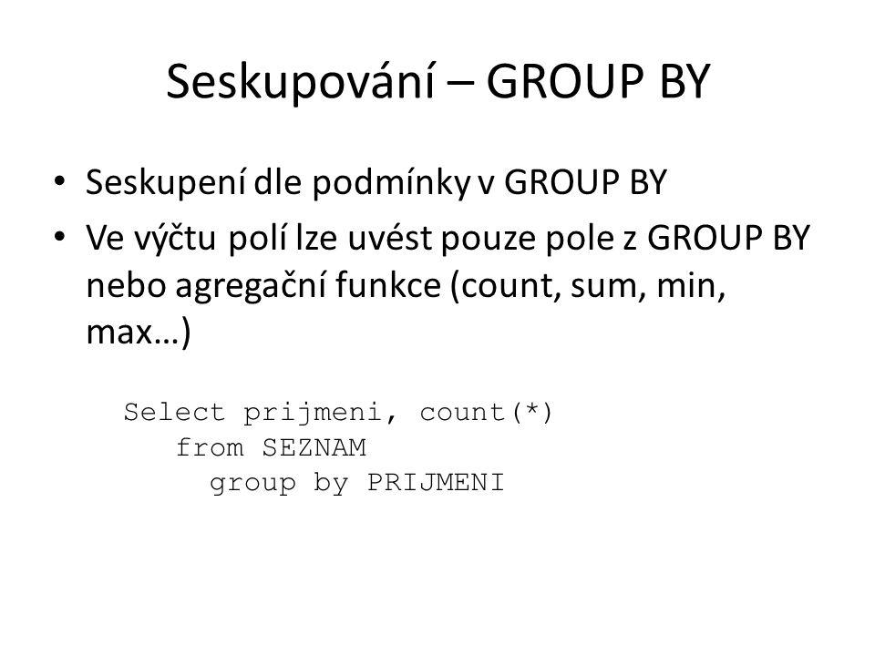 Seskupování – GROUP BY Seskupení dle podmínky v GROUP BY Ve výčtu polí lze uvést pouze pole z GROUP BY nebo agregační funkce (count, sum, min, max…) S