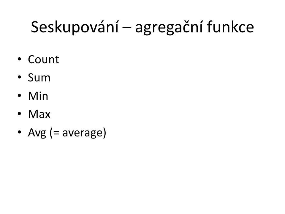 Seskupování – agregační funkce Count Sum Min Max Avg (= average)