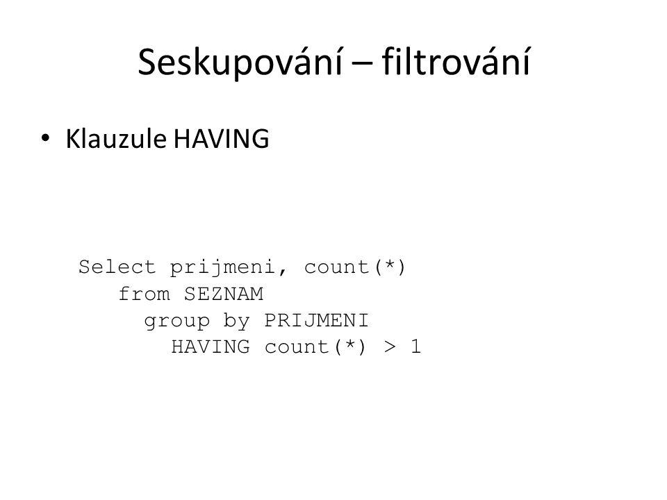 Seskupování – filtrování Klauzule HAVING Select prijmeni, count(*) from SEZNAM group by PRIJMENI HAVING count(*) > 1