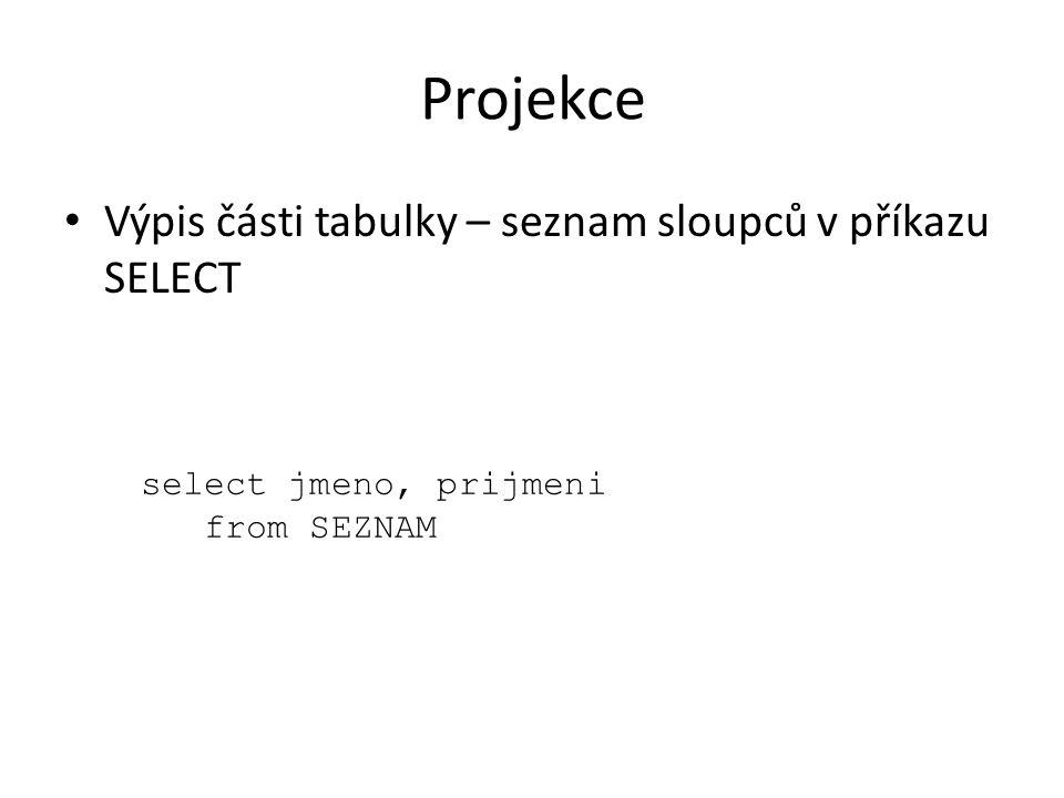 Projekce Výpis části tabulky – seznam sloupců v příkazu SELECT select jmeno, prijmeni from SEZNAM
