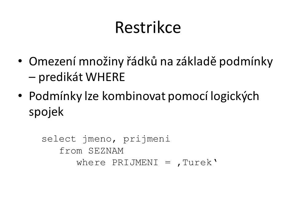 Restrikce Omezení množiny řádků na základě podmínky – predikát WHERE Podmínky lze kombinovat pomocí logických spojek select jmeno, prijmeni from SEZNA