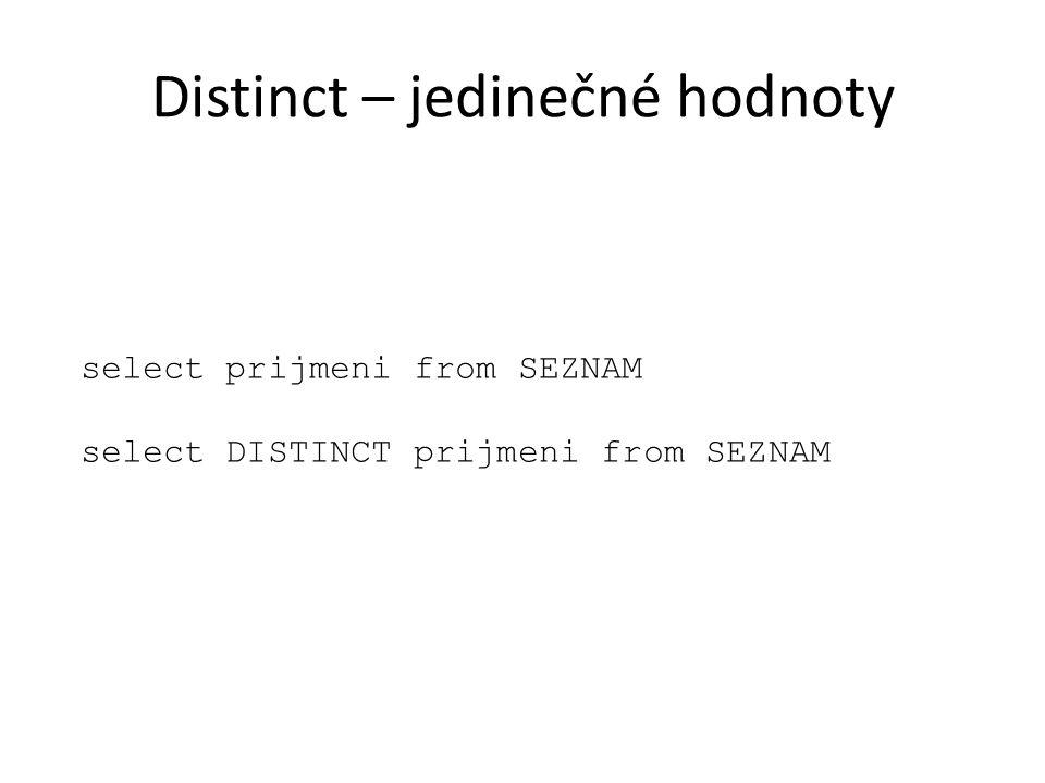 Distinct – jedinečné hodnoty select prijmeni from SEZNAM select DISTINCT prijmeni from SEZNAM