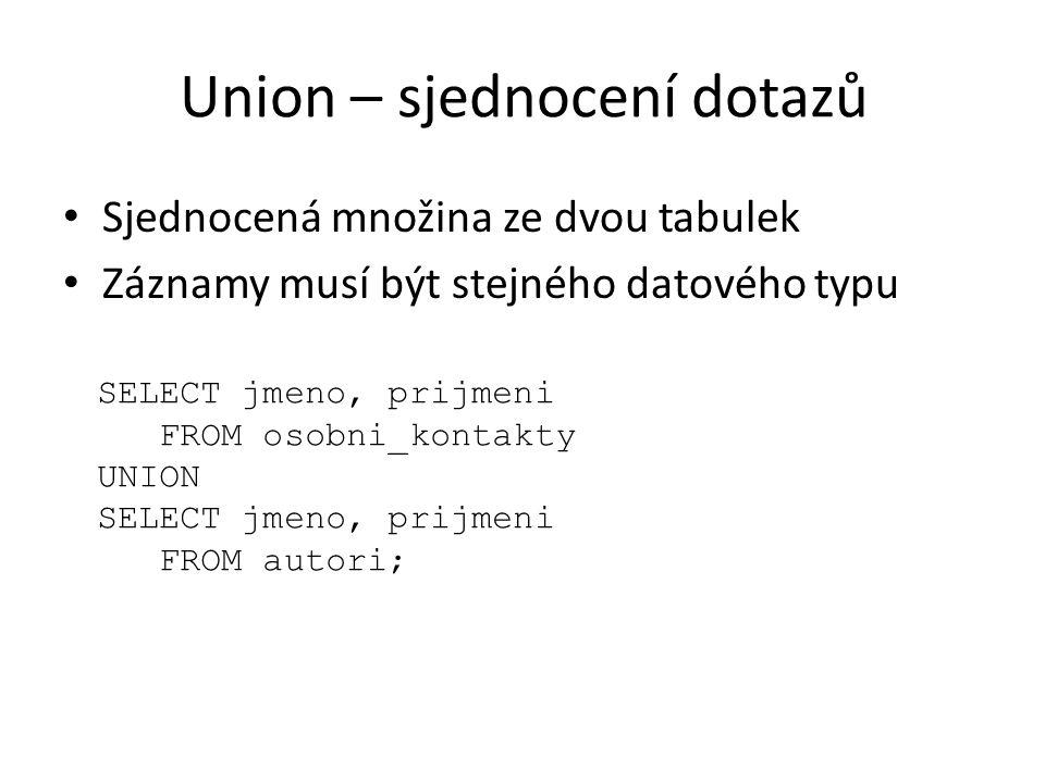 Union – sjednocení dotazů Sjednocená množina ze dvou tabulek Záznamy musí být stejného datového typu SELECT jmeno, prijmeni FROM osobni_kontakty UNION