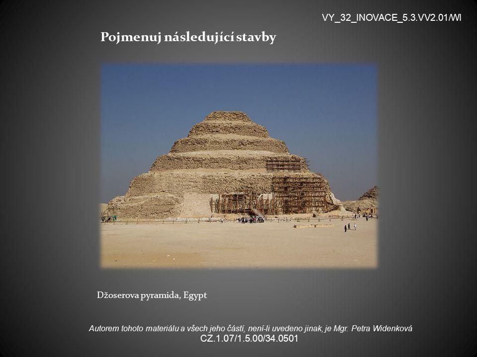 Pojmenuj následující stavby Džoserova pyramida, Egypt VY_32_INOVACE_5.3.VV2.01/WI Autorem tohoto materiálu a všech jeho částí, není-li uvedeno jinak, je Mgr.