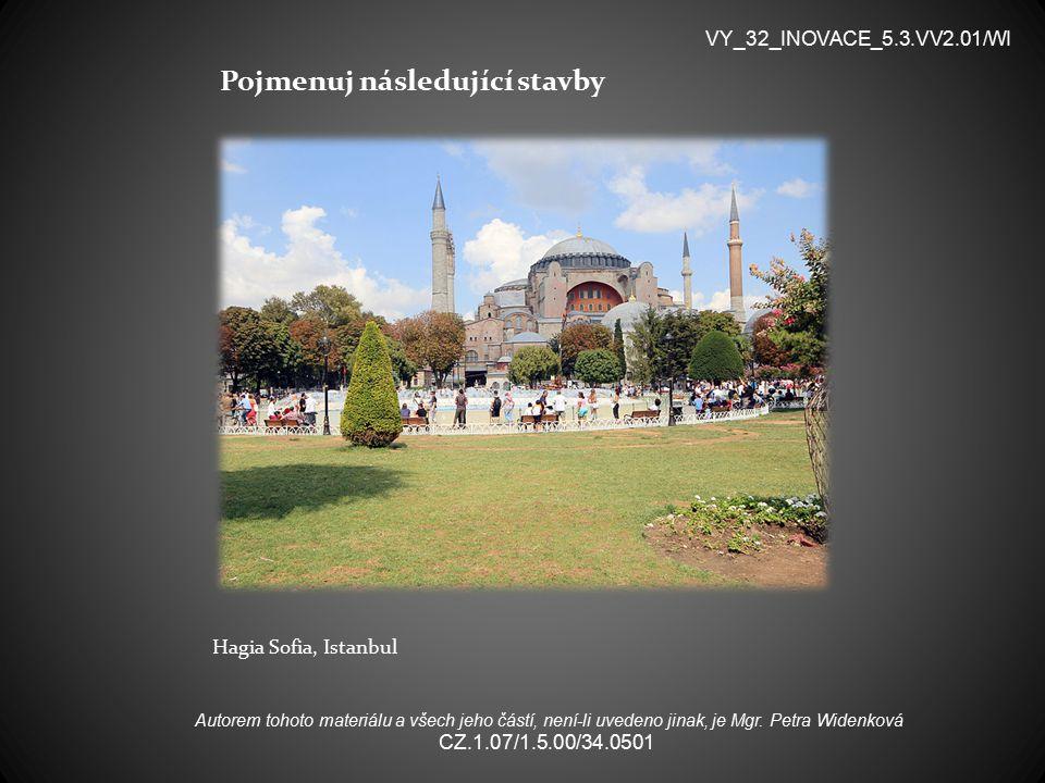 Pojmenuj následující stavby Hagia Sofia, Istanbul VY_32_INOVACE_5.3.VV2.01/WI Autorem tohoto materiálu a všech jeho částí, není-li uvedeno jinak, je Mgr.