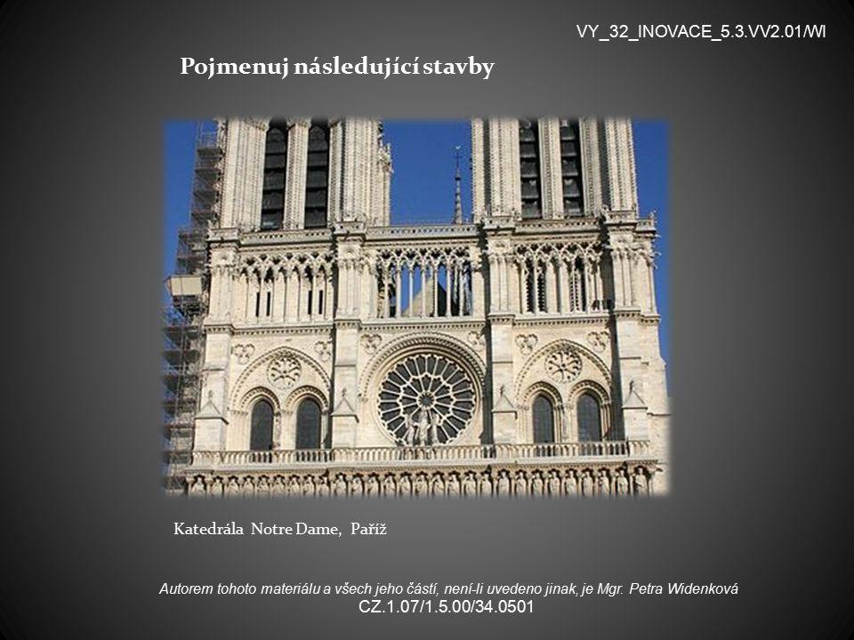 Pojmenuj následující stavby Katedrála Notre Dame, Paříž VY_32_INOVACE_5.3.VV2.01/WI Autorem tohoto materiálu a všech jeho částí, není-li uvedeno jinak, je Mgr.