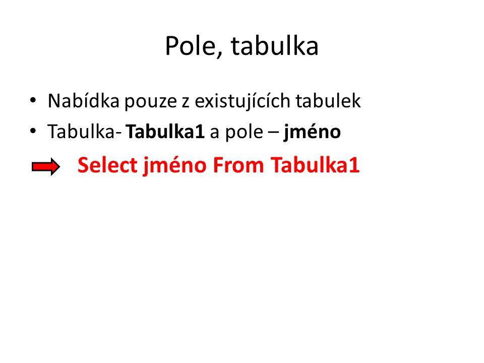Pole, tabulka Nabídka pouze z existujících tabulek Tabulka- Tabulka1 a pole – jméno Select jméno From Tabulka1
