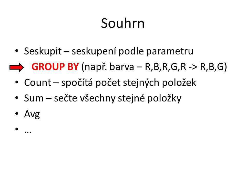 Souhrn Seskupit – seskupení podle parametru GROUP BY (např. barva – R,B,R,G,R -> R,B,G) Count – spočítá počet stejných položek Sum – sečte všechny ste