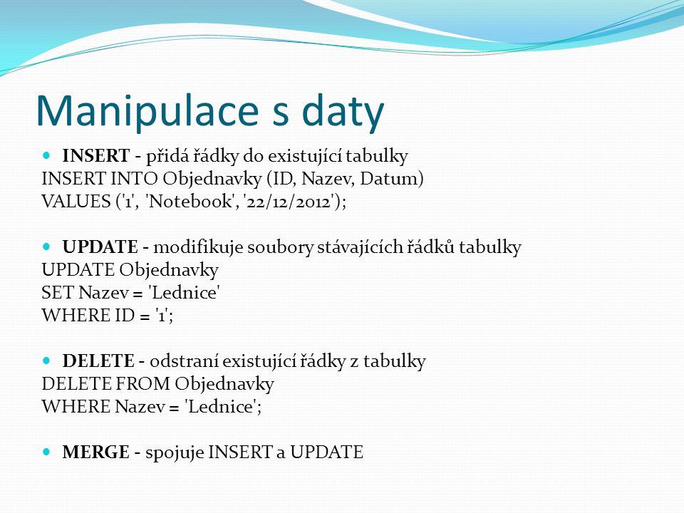 Manipulace s daty INSERT - přidá řádky do existující tabulky INSERT INTO Objednavky (ID, Nazev, Datum) VALUES ( 1 , Notebook , 22/12/2012 ); UPDATE - modifikuje soubory stávajících řádků tabulky UPDATE Objednavky SET Nazev = Lednice WHERE ID = 1 ; DELETE - odstraní existující řádky z tabulky DELETE FROM Objednavky WHERE Nazev = Lednice ; MERGE - spojuje INSERT a UPDATE