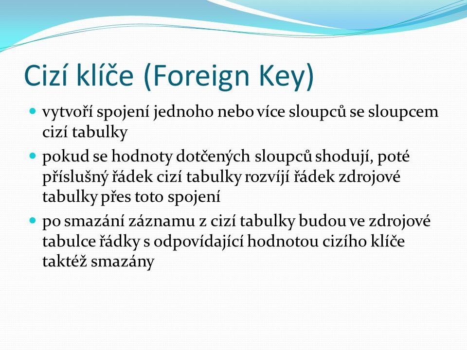 Cizí klíče (Foreign Key) vytvoří spojení jednoho nebo více sloupců se sloupcem cizí tabulky pokud se hodnoty dotčených sloupců shodují, poté příslušný řádek cizí tabulky rozvíjí řádek zdrojové tabulky přes toto spojení po smazání záznamu z cizí tabulky budou ve zdrojové tabulce řádky s odpovídající hodnotou cizího klíče taktéž smazány