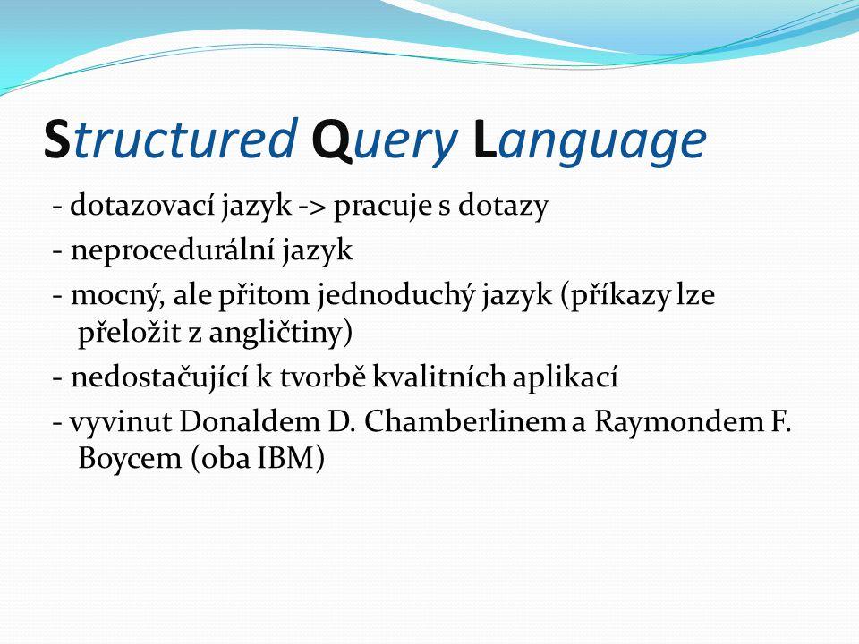 Structured Query Language - dotazovací jazyk -> pracuje s dotazy - neprocedurální jazyk - mocný, ale přitom jednoduchý jazyk (příkazy lze přeložit z angličtiny) - nedostačující k tvorbě kvalitních aplikací - vyvinut Donaldem D.