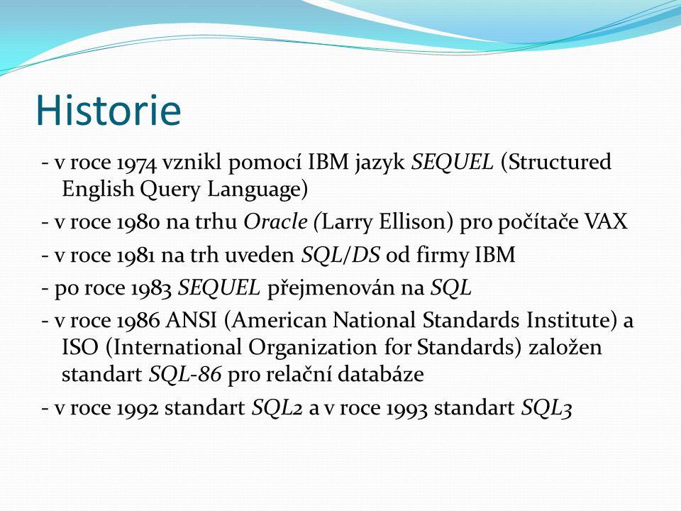 Historie - v roce 1974 vznikl pomocí IBM jazyk SEQUEL (Structured English Query Language) - v roce 1980 na trhu Oracle (Larry Ellison) pro počítače VAX - v roce 1981 na trh uveden SQL/DS od firmy IBM - po roce 1983 SEQUEL přejmenován na SQL - v roce 1986 ANSI (American National Standards Institute) a ISO (International Organization for Standards) založen standart SQL-86 pro relační databáze - v roce 1992 standart SQL2 a v roce 1993 standart SQL3