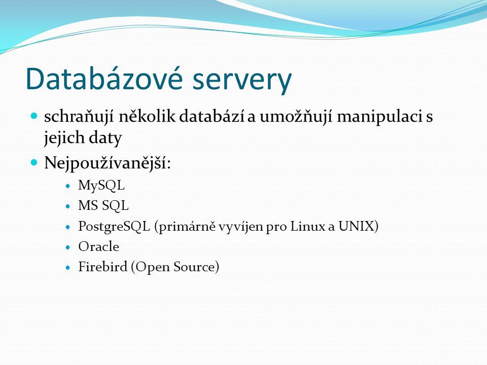 Databázové servery schraňují několik databází a umožňují manipulaci s jejich daty Nejpoužívanější: MySQL MS SQL PostgreSQL (primárně vyvíjen pro Linux a UNIX) Oracle Firebird (Open Source)