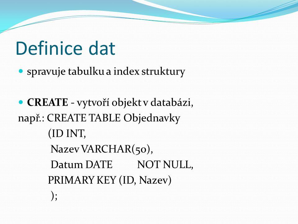 Definice dat spravuje tabulku a index struktury CREATE - vytvoří objekt v databázi, např.: CREATE TABLE Objednavky (ID INT, Nazev VARCHAR(50), Datum DATE NOT NULL, PRIMARY KEY (ID, Nazev) );