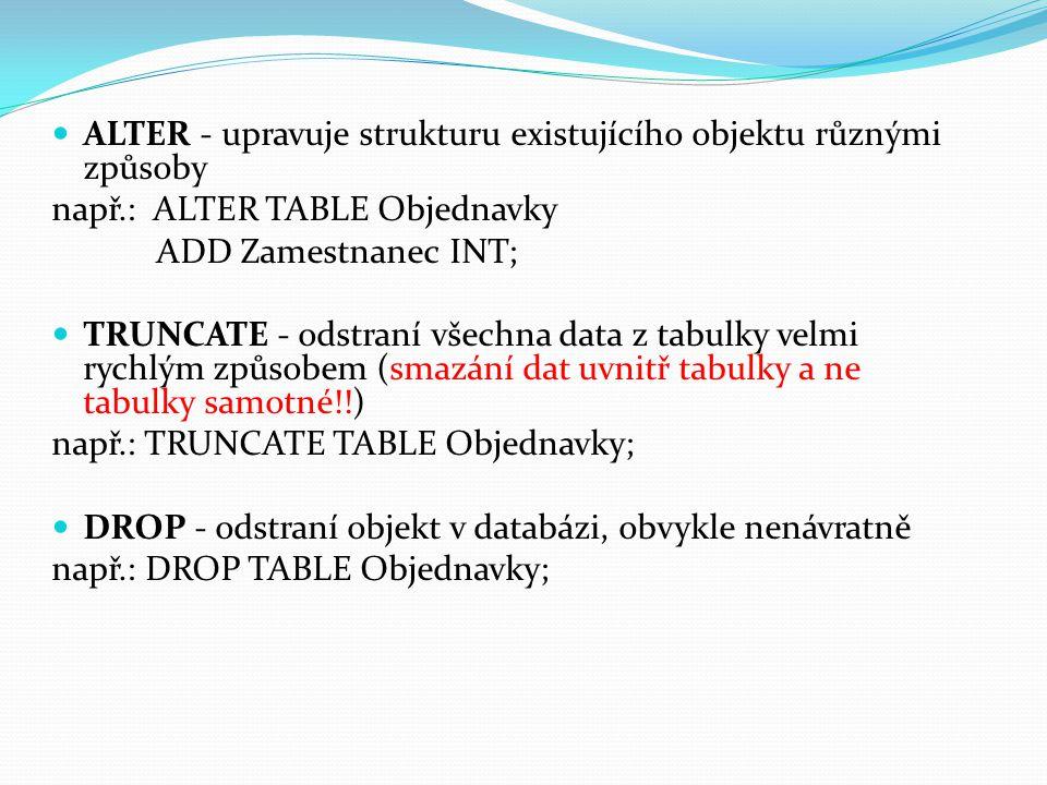 ALTER - upravuje strukturu existujícího objektu různými způsoby např.: ALTER TABLE Objednavky ADD Zamestnanec INT; TRUNCATE - odstraní všechna data z tabulky velmi rychlým způsobem (smazání dat uvnitř tabulky a ne tabulky samotné!!) např.: TRUNCATE TABLE Objednavky; DROP - odstraní objekt v databázi, obvykle nenávratně např.: DROP TABLE Objednavky;