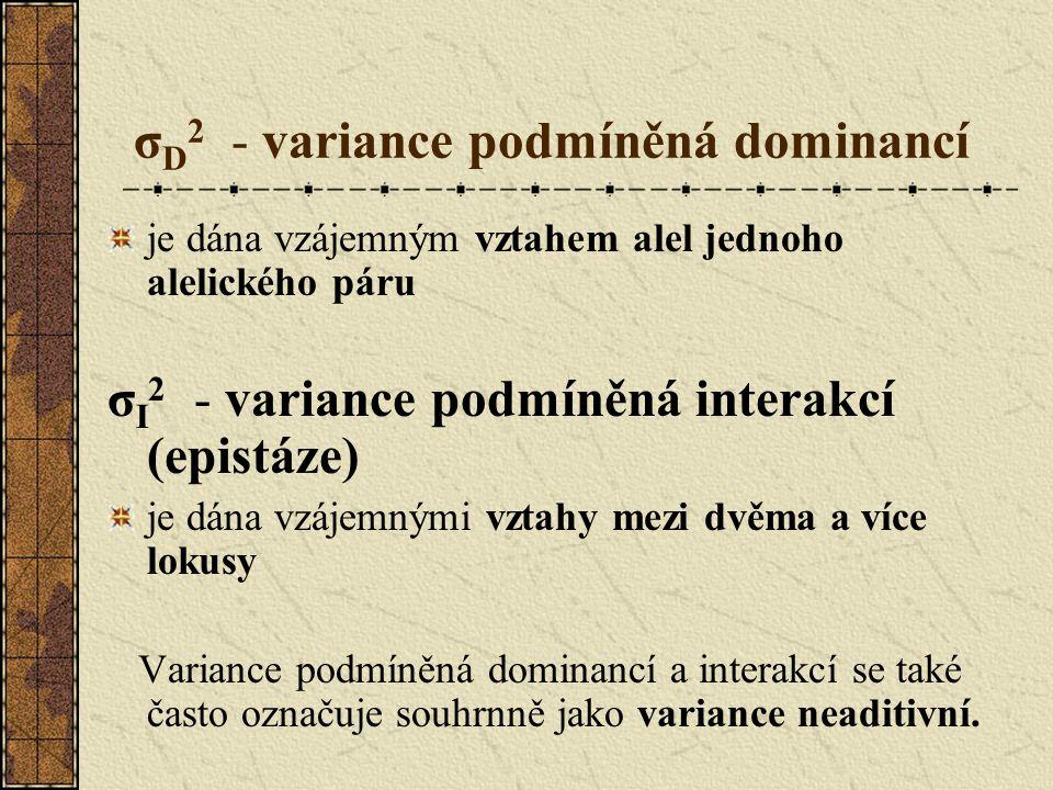 σ D 2 - variance podmíněná dominancí je dána vzájemným vztahem alel jednoho alelického páru σ I 2 - variance podmíněná interakcí (epistáze) je dána vzájemnými vztahy mezi dvěma a více lokusy Variance podmíněná dominancí a interakcí se také často označuje souhrnně jako variance neaditivní.