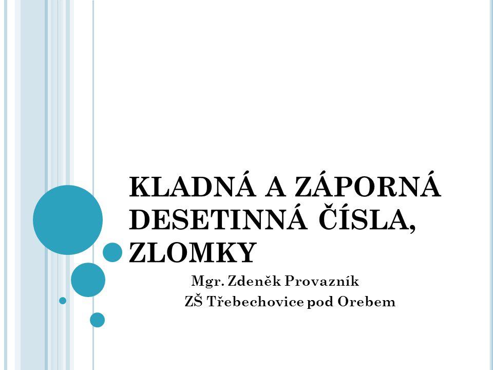 KLADNÁ A ZÁPORNÁ DESETINNÁ ČÍSLA, ZLOMKY Mgr. Zdeněk Provazník ZŠ Třebechovice pod Orebem